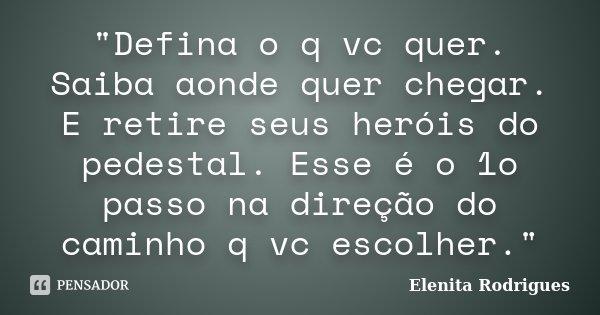 """""""Defina o q vc quer. Saiba aonde quer chegar. E retire seus heróis do pedestal. Esse é o 1o passo na direção do caminho q vc escolher.""""... Frase de Elenita Rodrigues."""