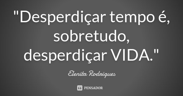 """Desperdiçar tempo é, sobretudo, desperdiçar VIDA.""... Frase de Elenita Rodrigues."