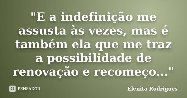 """""""E a indefinição me assusta às vezes, mas é também ela que me traz a possibilidade de renovação e recomeço...""""... Frase de Elenita Rodrigues."""