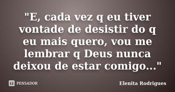 """""""E, cada vez q eu tiver vontade de desistir do q eu mais quero, vou me lembrar q Deus nunca deixou de estar comigo...""""... Frase de Elenita Rodrigues."""