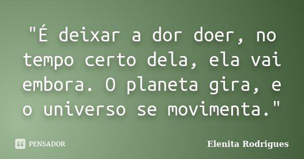 """É deixar a dor doer, no tempo certo dela, ela vai embora. O planeta gira, e o universo se movimenta.""... Frase de Elenita Rodrigues."