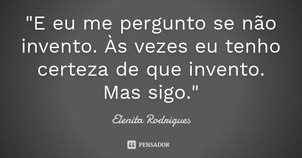 """""""E eu me pergunto se não invento. Às vezes eu tenho certeza de que invento. Mas sigo.""""... Frase de Elenita Rodrigues."""