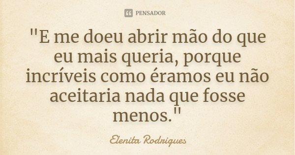 """""""E me doeu abrir mão do que eu mais queria, porque incríveis como éramos eu não aceitaria nada que fosse menos.""""... Frase de Elenita Rodrigues."""