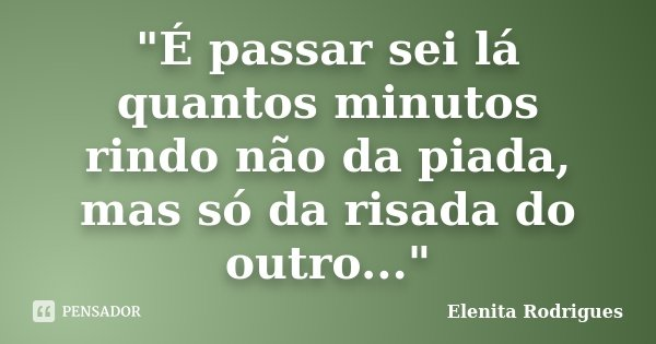 """""""É passar sei lá quantos minutos rindo não da piada, mas só da risada do outro...""""... Frase de Elenita Rodrigues."""