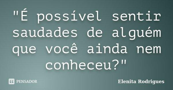 """""""É possível sentir saudades de alguém que você ainda nem conheceu?""""... Frase de Elenita Rodrigues."""