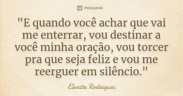 """""""E quando você achar que vai me enterrar, vou destinar a você minha oração, vou torcer pra que seja feliz e vou me reerguer em silêncio.""""... Frase de Elenita Rodrigues."""