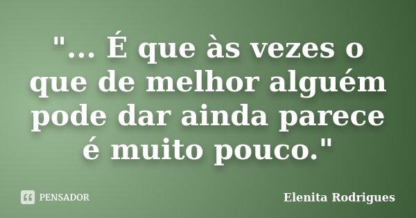 """""""... É que às vezes o que de melhor alguém pode dar ainda parece é muito pouco.""""... Frase de Elenita Rodrigues."""