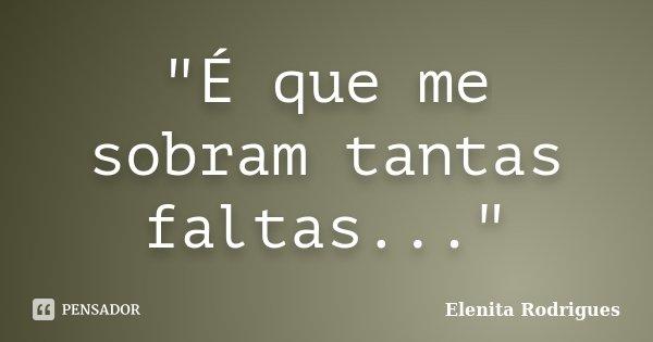"""""""É que me sobram tantas faltas...""""... Frase de Elenita Rodrigues."""