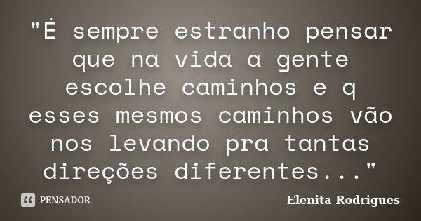 """""""É sempre estranho pensar que na vida a gente escolhe caminhos e q esses mesmos caminhos vão nos levando pra tantas direções diferentes...""""... Frase de Elenita Rodrigues."""