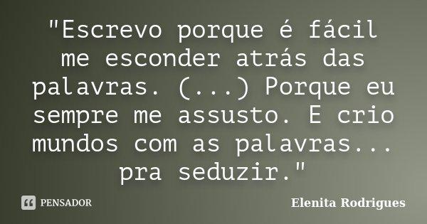 """""""Escrevo porque é fácil me esconder atrás das palavras. (...) Porque eu sempre me assusto. E crio mundos com as palavras... pra seduzir.""""... Frase de Elenita Rodrigues."""