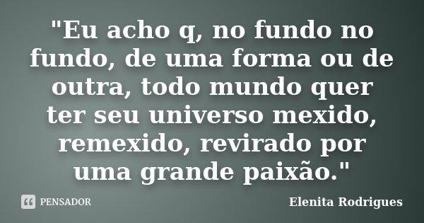 """""""Eu acho q, no fundo no fundo, de uma forma ou de outra, todo mundo quer ter seu universo mexido, remexido, revirado por uma grande paixão.""""... Frase de Elenita Rodrigues."""