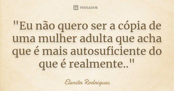 """""""Eu não quero ser a cópia de uma mulher adulta que acha que é mais autosuficiente do que é realmente..""""... Frase de Elenita Rodrigues."""