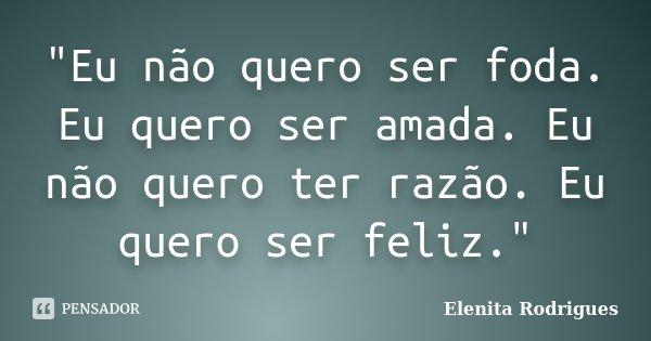 """""""Eu não quero ser foda. Eu quero ser amada. Eu não quero ter razão. Eu quero ser feliz.""""... Frase de Elenita Rodrigues."""