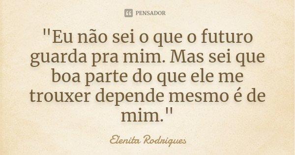 """""""Eu não sei o que o futuro guarda pra mim. Mas sei que boa parte do que ele me trouxer depende mesmo é de mim.""""... Frase de Elenita Rodrigues."""