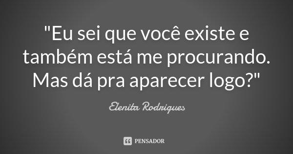 """""""Eu sei que você existe e também está me procurando. Mas dá pra aparecer logo?""""... Frase de Elenita Rodrigues."""