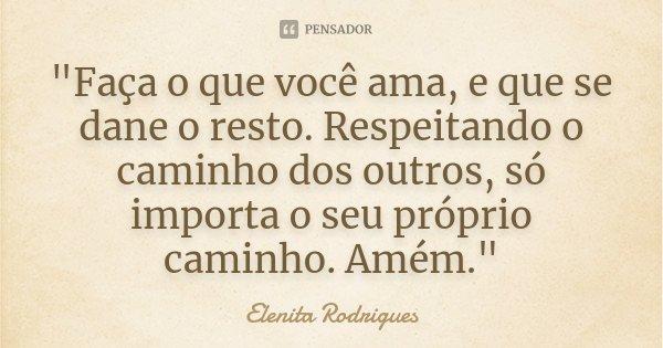 """""""Faça o que você ama, e que se dane o resto. Respeitando o caminho dos outros, só importa o seu próprio caminho. Amém.""""... Frase de Elenita Rodrigues."""