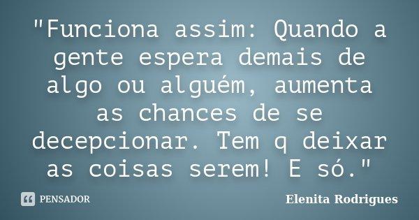 """""""Funciona assim: Quando a gente espera demais de algo ou alguém, aumenta as chances de se decepcionar. Tem q deixar as coisas serem! E só.""""... Frase de Elenita Rodrigues."""