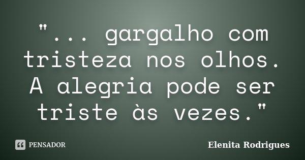 """""""... gargalho com tristeza nos olhos. A alegria pode ser triste às vezes.""""... Frase de Elenita Rodrigues."""