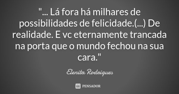 """""""... Lá fora há milhares de possibilidades de felicidade.(...) De realidade. E vc eternamente trancada na porta que o mundo fechou na sua cara.""""... Frase de Elenita Rodrigues.."""