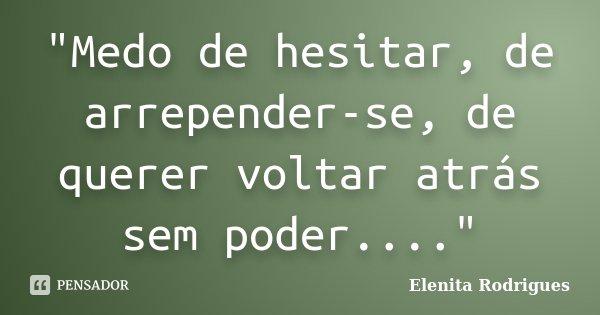 """""""Medo de hesitar, de arrepender-se, de querer voltar atrás sem poder....""""... Frase de Elenita Rodrigues."""