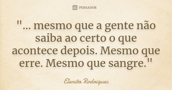 """""""... mesmo que a gente não saiba ao certo o que acontece depois. Mesmo que erre. Mesmo que sangre.""""... Frase de Elenita Rodrigues."""