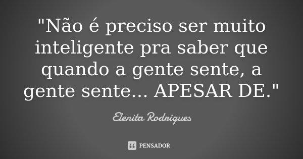 """""""Não é preciso ser muito inteligente pra saber que quando a gente sente, a gente sente... APESAR DE.""""... Frase de Elenita Rodrigues."""