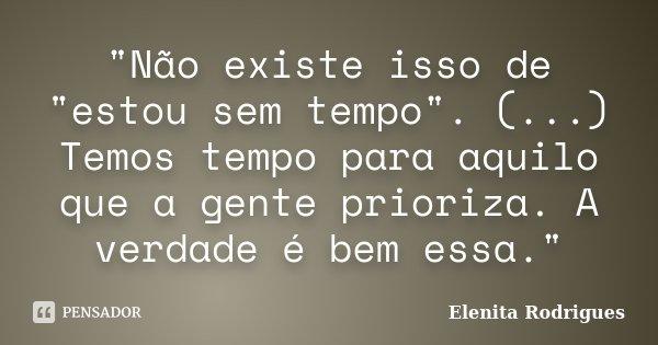 """""""Não existe isso de """"estou sem tempo"""". (...) Temos tempo para aquilo que a gente prioriza. A verdade é bem essa.""""... Frase de Elenita Rodrigues."""