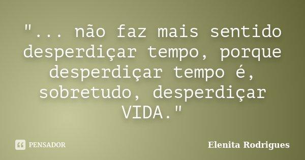 """""""... não faz mais sentido desperdiçar tempo, porque desperdiçar tempo é, sobretudo, desperdiçar VIDA.""""... Frase de Elenita Rodrigues."""