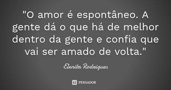 """""""O amor é espontâneo. A gente dá o que há de melhor dentro da gente e confia que vai ser amado de volta.""""... Frase de Elenita Rodrigues."""