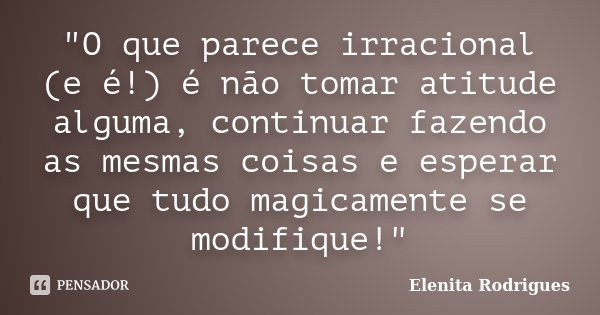 """""""O que parece irracional (e é!) é não tomar atitude alguma, continuar fazendo as mesmas coisas e esperar que tudo magicamente se modifique!""""... Frase de Elenita Rodrigues."""