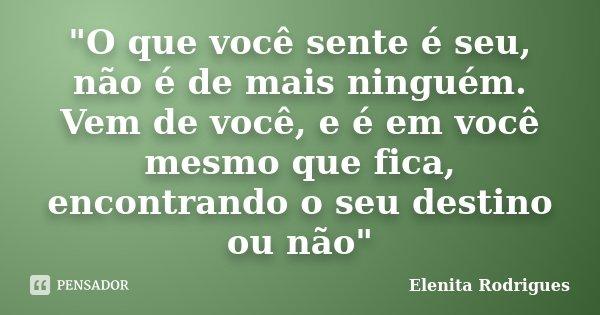 """""""O que você sente é seu, não é de mais ninguém. Vem de você, e é em você mesmo que fica, encontrando o seu destino ou não""""... Frase de Elenita Rodrigues."""
