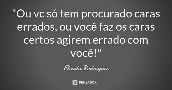 """""""Ou vc só tem procurado caras errados, ou você faz os caras certos agirem errado com você!""""... Frase de Elenita Rodrigues."""