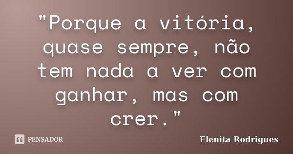"""""""Porque a vitória, quase sempre, não tem nada a ver com ganhar, mas com crer.""""... Frase de Elenita Rodrigues."""