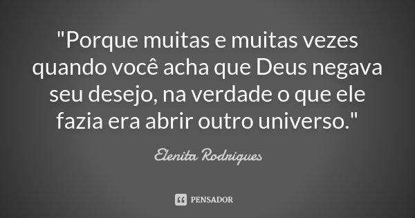 """""""Porque muitas e muitas vezes quando você acha que Deus negava seu desejo, na verdade o que ele fazia era abrir outro universo.""""... Frase de Elenita Rodrigues."""