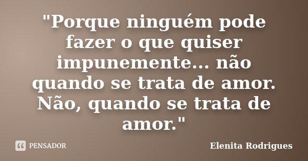 """""""Porque ninguém pode fazer o que quiser impunemente... não quando se trata de amor. Não, quando se trata de amor.""""... Frase de Elenita Rodrigues."""