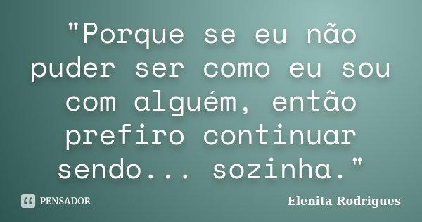 """""""Porque se eu não puder ser como eu sou com alguém, então prefiro continuar sendo... sozinha.""""... Frase de Elenita Rodrigues."""