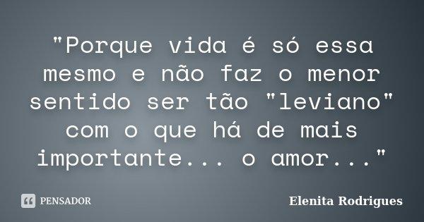 """""""Porque vida é só essa mesmo e não faz o menor sentido ser tão """"leviano"""" com o que há de mais importante... o amor...""""... Frase de Elenita Rodrigues."""