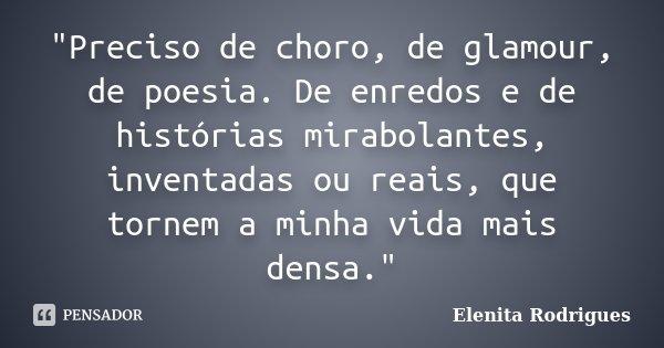 """""""Preciso de choro, de glamour, de poesia. De enredos e de histórias mirabolantes, inventadas ou reais, que tornem a minha vida mais densa.""""... Frase de Elenita Rodrigues."""
