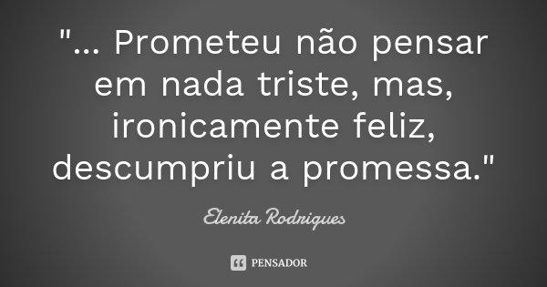 """""""... Prometeu não pensar em nada triste, mas, ironicamente feliz, descumpriu a promessa.""""... Frase de Elenita Rodrigues."""