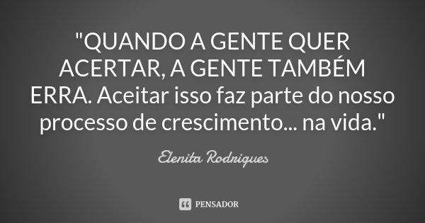 """""""QUANDO A GENTE QUER ACERTAR, A GENTE TAMBÉM ERRA. Aceitar isso faz parte do nosso processo de crescimento... na vida.""""... Frase de Elenita Rodrigues."""