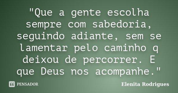 """""""Que a gente escolha sempre com sabedoria, seguindo adiante, sem se lamentar pelo caminho q deixou de percorrer. E que Deus nos acompanhe.""""... Frase de Elenita Rodrigues."""