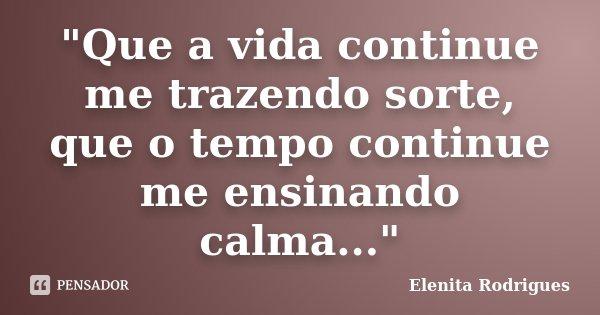 """""""Que a vida continue me trazendo sorte, que o tempo continue me ensinando calma...""""... Frase de Elenita Rodrigues."""