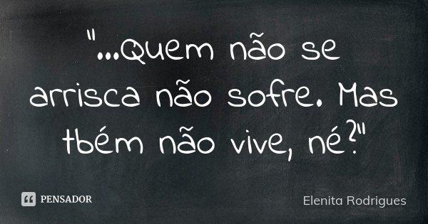 """""""...Quem não se arrisca não sofre. Mas tbém não vive, né?""""... Frase de Elenita Rodrigues."""