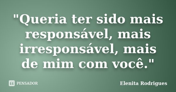 """""""Queria ter sido mais responsável, mais irresponsável, mais de mim com você.""""... Frase de Elenita Rodrigues."""