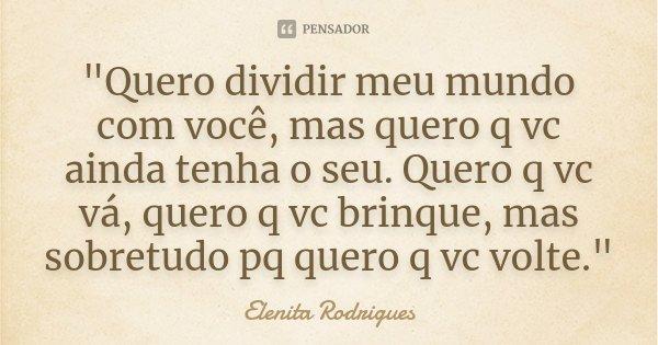 """""""Quero dividir meu mundo com você, mas quero q vc ainda tenha o seu. Quero q vc vá, quero q vc brinque, mas sobretudo pq quero q vc volte.""""... Frase de Elenita Rodrigues."""