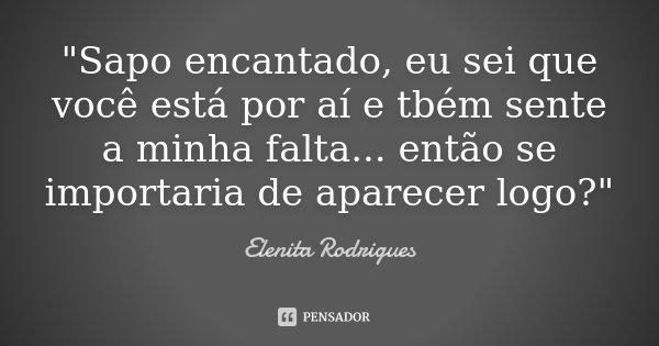 """""""Sapo encantado, eu sei que você está por aí e tbém sente a minha falta... então se importaria de aparecer logo?""""... Frase de Elenita Rodrigues."""