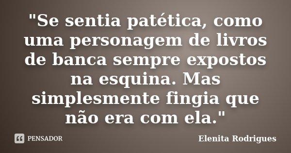 """""""Se sentia patética, como uma personagem de livros de banca sempre expostos na esquina. Mas simplesmente fingia que não era com ela.""""... Frase de Elenita Rodrigues."""