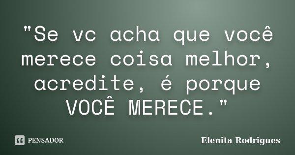 """""""Se vc acha que você merece coisa melhor, acredite, é porque VOCÊ MERECE.""""... Frase de Elenita Rodrigues."""