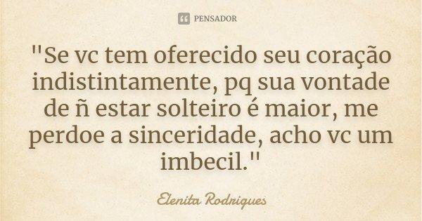 """""""Se vc tem oferecido seu coração indistintamente, pq sua vontade de ñ estar solteiro é maior, me perdoe a sinceridade, acho vc um imbecil.""""... Frase de Elenita Rodrigues."""