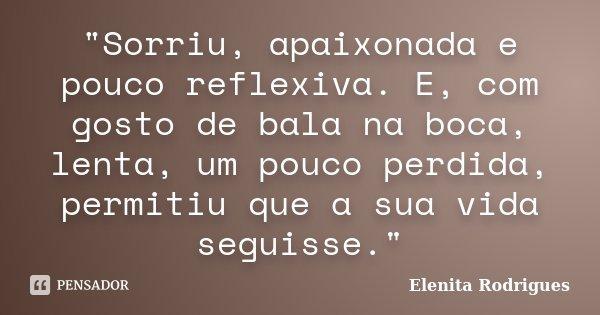 """""""Sorriu, apaixonada e pouco reflexiva. E, com gosto de bala na boca, lenta, um pouco perdida, permitiu que a sua vida seguisse.""""... Frase de Elenita Rodrigues."""